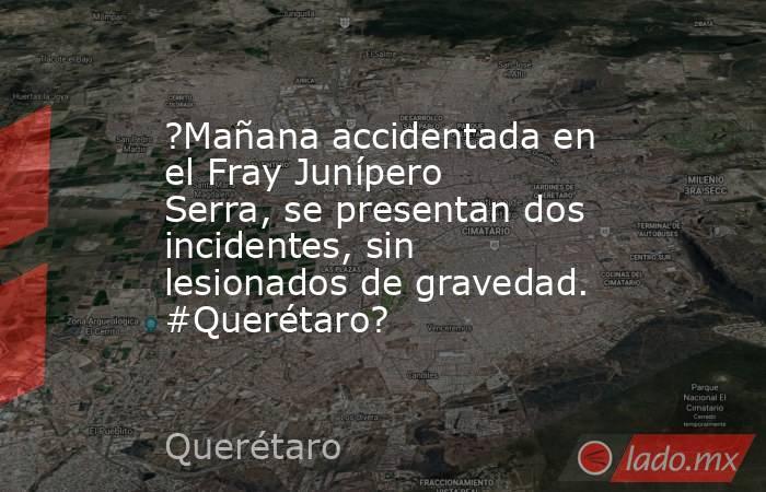 ?Mañana accidentada en el Fray Junípero Serra, se presentan dos incidentes, sin lesionados de gravedad. #Querétaro?. Noticias en tiempo real