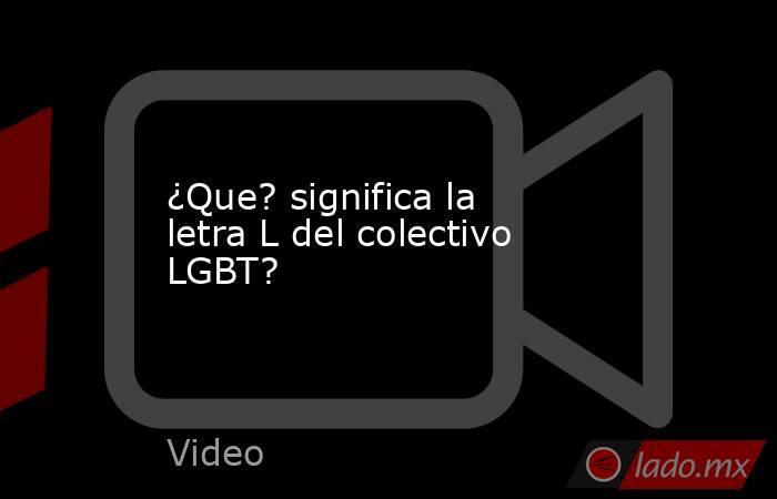 ¿Que? significa la letra L del colectivo LGBT?. Noticias en tiempo real