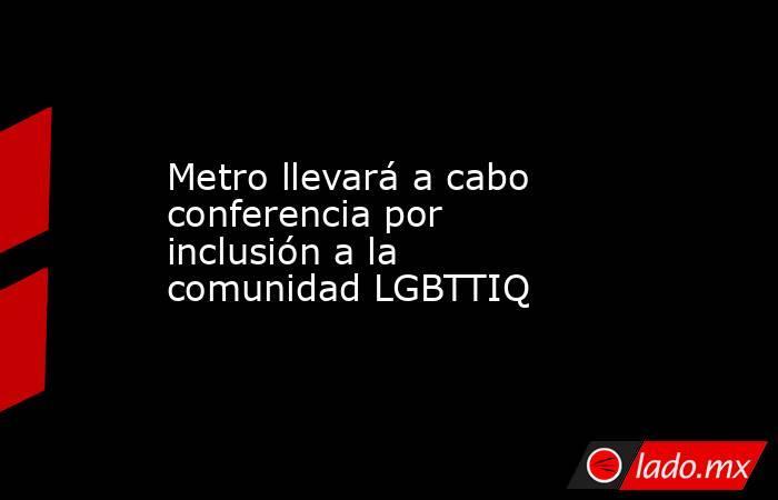 Metro llevará a cabo conferencia por inclusión a la comunidad LGBTTIQ. Noticias en tiempo real