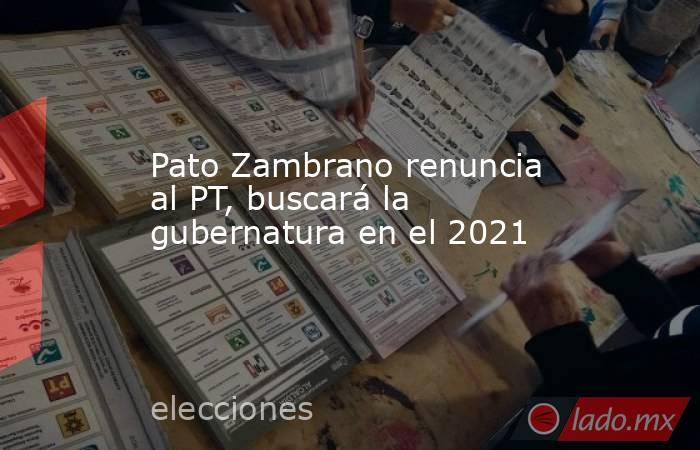Pato Zambrano renuncia al PT, buscará la gubernatura en el 2021. Noticias en tiempo real