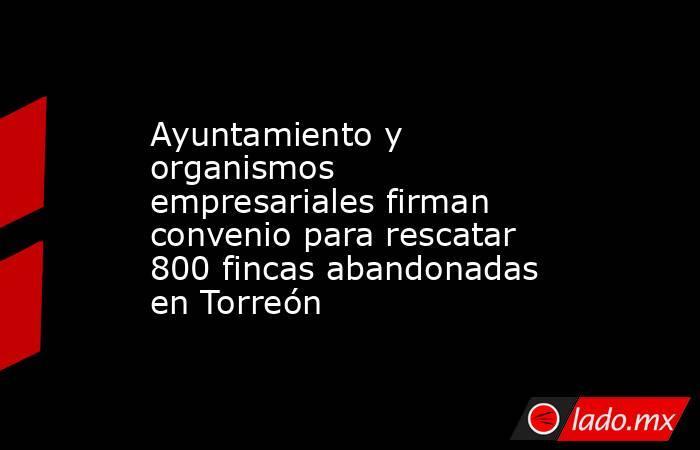 Ayuntamiento y organismos empresariales firman convenio para rescatar 800 fincas abandonadas en Torreón . Noticias en tiempo real
