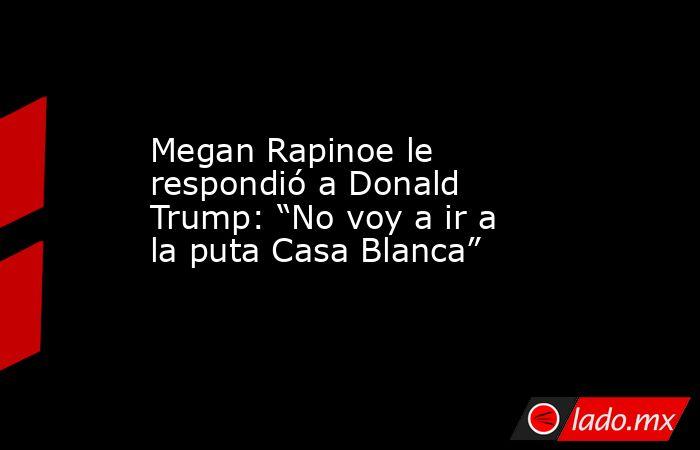 """Megan Rapinoe le respondió a Donald Trump: """"No voy a ir a la puta Casa Blanca"""". Noticias en tiempo real"""