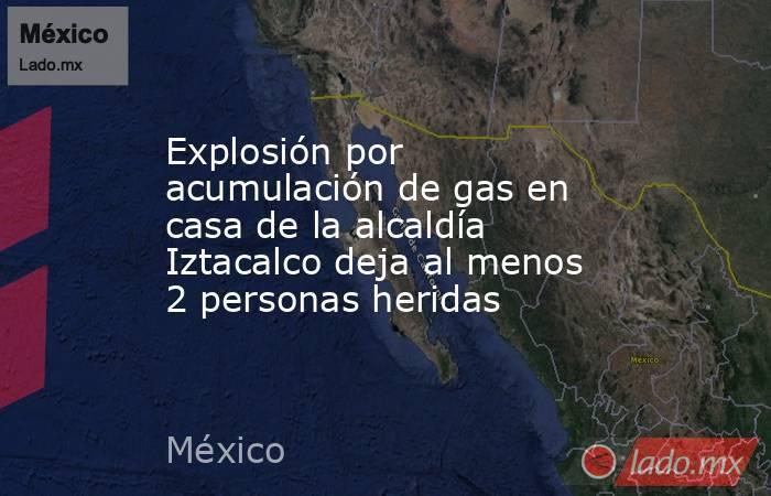 Explosión por acumulación de gas en casa de la alcaldía Iztacalco deja al menos 2 personas heridas. Noticias en tiempo real