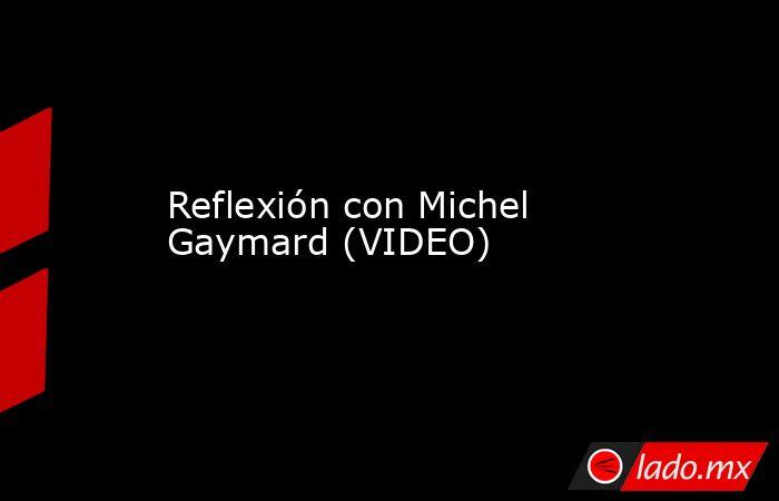 Reflexión con Michel Gaymard (VIDEO) . Noticias en tiempo real