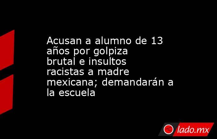 Acusan a alumno de 13 años por golpiza brutal e insultos racistas a madre mexicana; demandarán a la escuela. Noticias en tiempo real