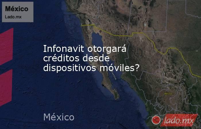 Infonavit otorgará créditos desde dispositivos móviles?. Noticias en tiempo real