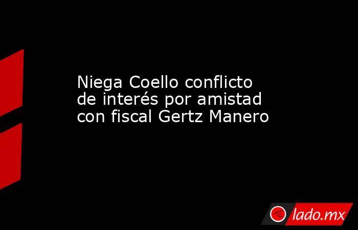Niega Coello conflicto de interés por amistad con fiscal Gertz Manero. Noticias en tiempo real