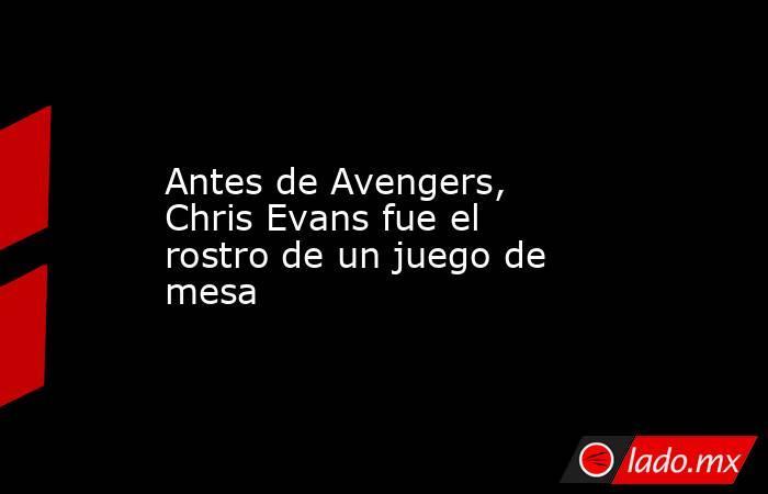Antes de Avengers, Chris Evans fue el rostro de un juego de mesa. Noticias en tiempo real