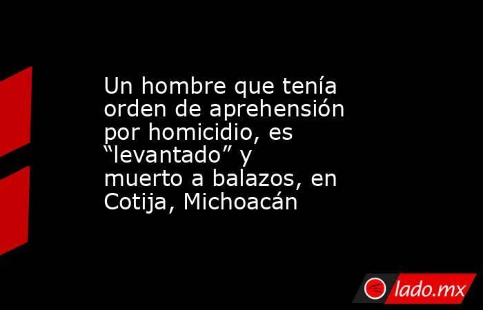 """Un hombre que tenía orden de aprehensión por homicidio, es """"levantado"""" y muerto a balazos, en Cotija, Michoacán. Noticias en tiempo real"""