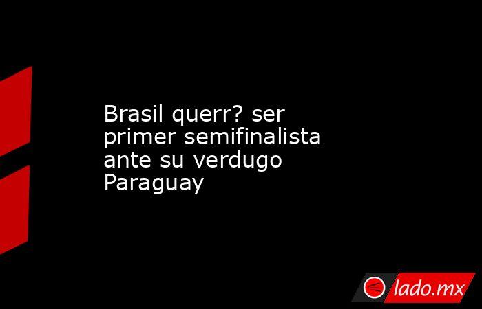 Brasil querr? ser primer semifinalista ante su verdugo Paraguay. Noticias en tiempo real