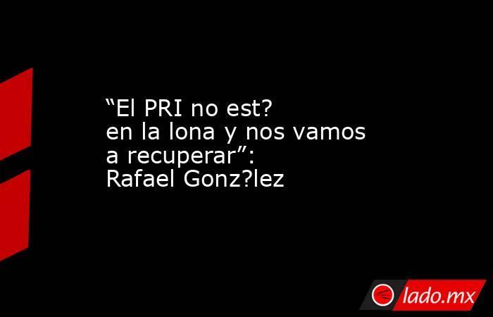 """""""El PRI no est? en la lona y nos vamos a recuperar"""": Rafael Gonz?lez. Noticias en tiempo real"""