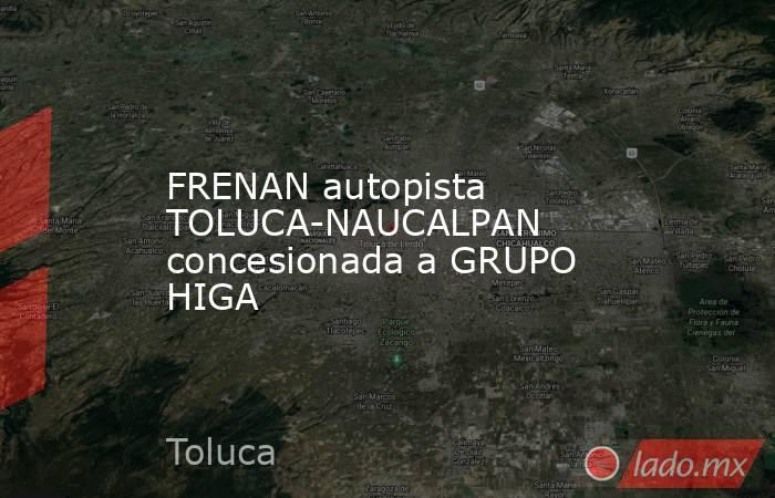 FRENAN autopista TOLUCA-NAUCALPAN concesionada a GRUPO HIGA. Noticias en tiempo real
