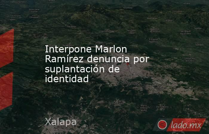Interpone Marlon Ramírez denuncia por suplantación de identidad. Noticias en tiempo real