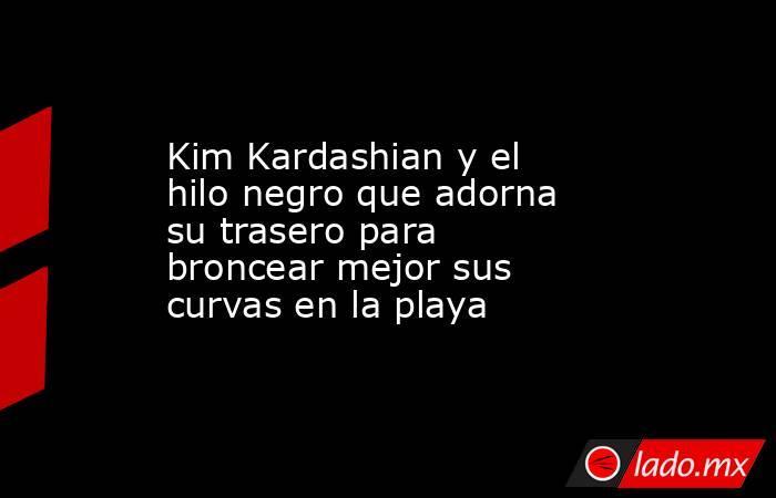 Kim Kardashian y el hilo negro que adorna su trasero para broncear mejor sus curvas en la playa. Noticias en tiempo real