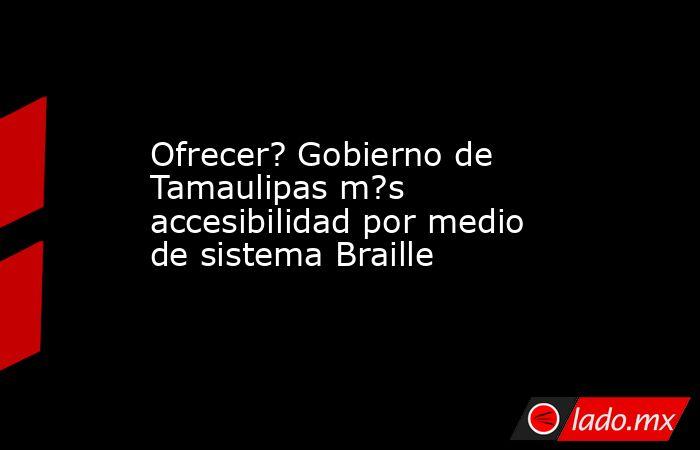 Ofrecer? Gobierno de Tamaulipas m?s accesibilidad por medio de sistema Braille. Noticias en tiempo real