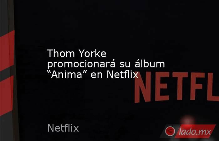 """Thom Yorke promocionará su álbum """"Anima"""" en Netflix. Noticias en tiempo real"""