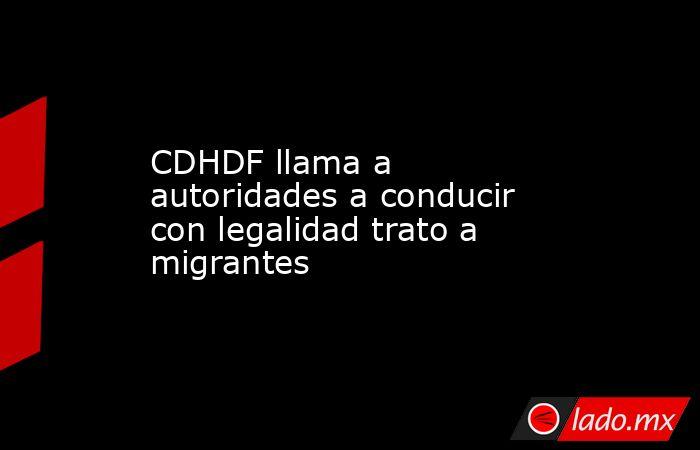 CDHDF llama a autoridades a conducir con legalidad trato a migrantes. Noticias en tiempo real