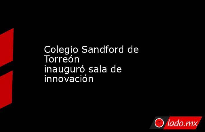 Colegio Sandford de Torreón inaugurósala de innovación . Noticias en tiempo real