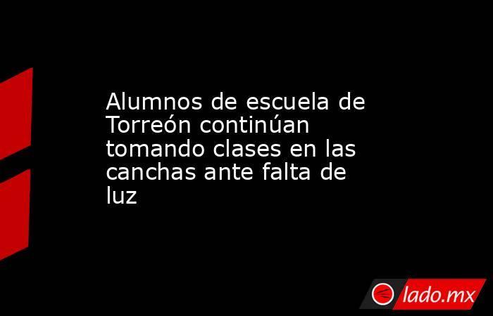 Alumnos de escuela de Torreón continúan tomando clases en las canchas ante falta de luz . Noticias en tiempo real