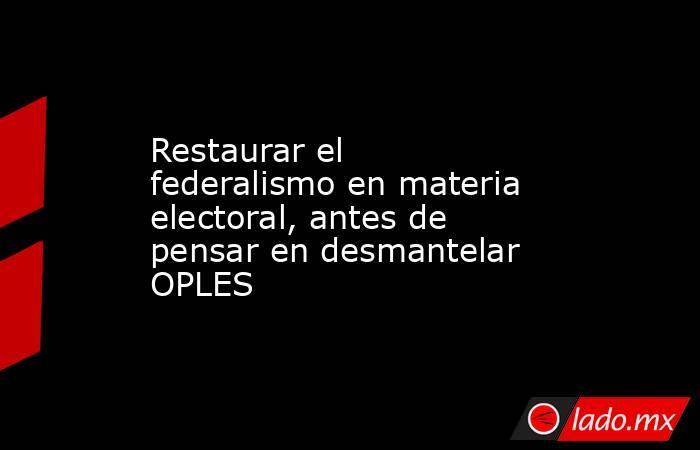 Restaurar el federalismo en materia electoral, antes de pensar en desmantelar OPLES. Noticias en tiempo real