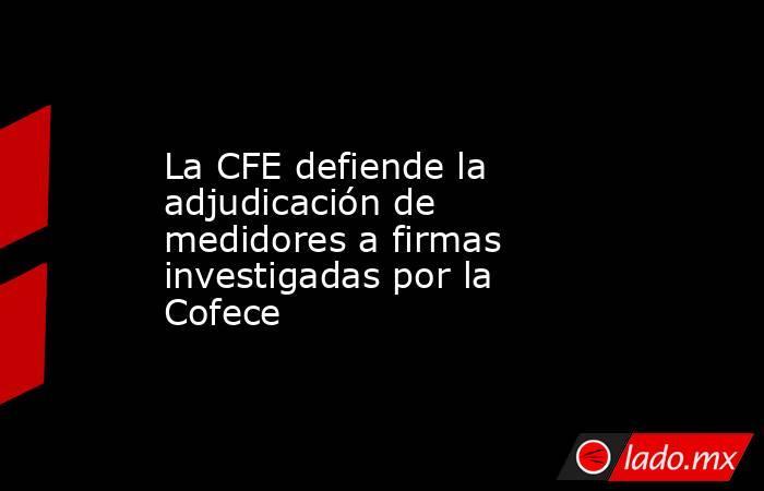 La CFE defiende la adjudicación de medidores a firmas investigadas por la Cofece. Noticias en tiempo real