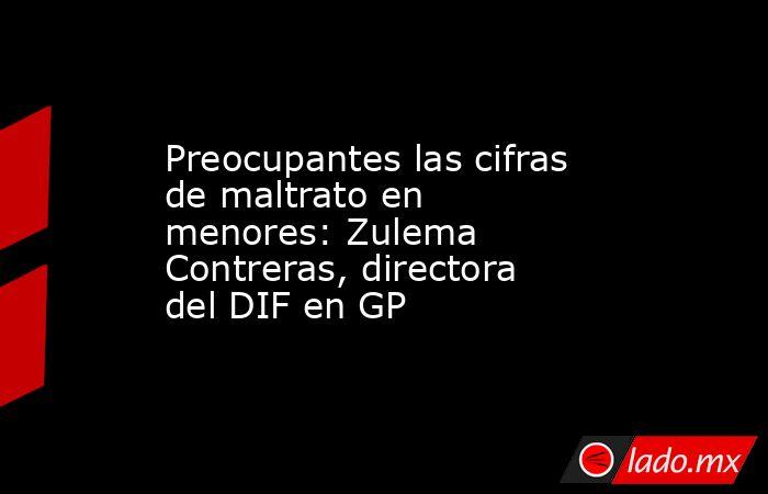 Preocupantes las cifras de maltrato en menores:Zulema Contreras, directora del DIF en GP . Noticias en tiempo real
