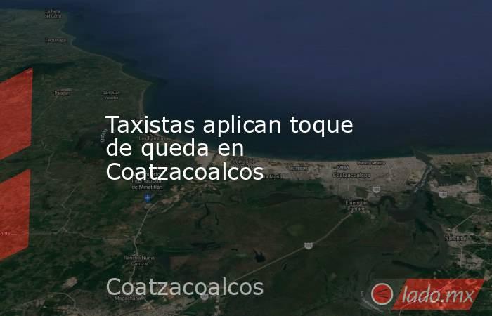 Taxistas aplican toque de queda en Coatzacoalcos. Noticias en tiempo real