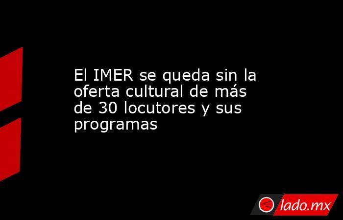 El IMER se queda sin la oferta cultural de más de 30 locutores y sus programas. Noticias en tiempo real