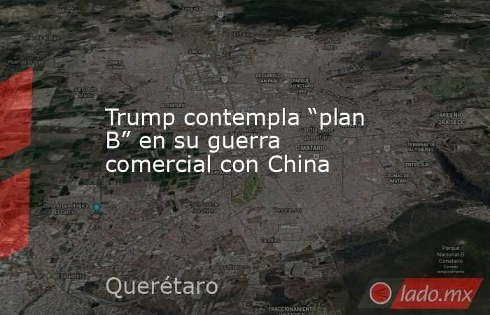 """Trump contempla """"plan B"""" en su guerra comercial con China. Noticias en tiempo real"""