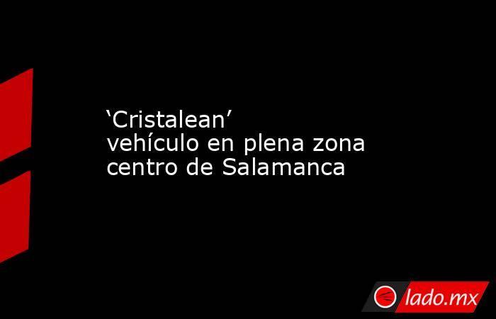 'Cristalean' vehículo en plena zona centro de Salamanca. Noticias en tiempo real