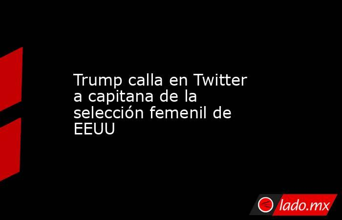 Trump calla en Twitter a capitana de la selección femenil de EEUU. Noticias en tiempo real