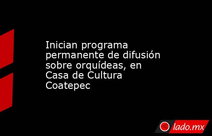 Inician programa permanente de difusión sobre orquídeas, en Casa de Cultura Coatepec. Noticias en tiempo real