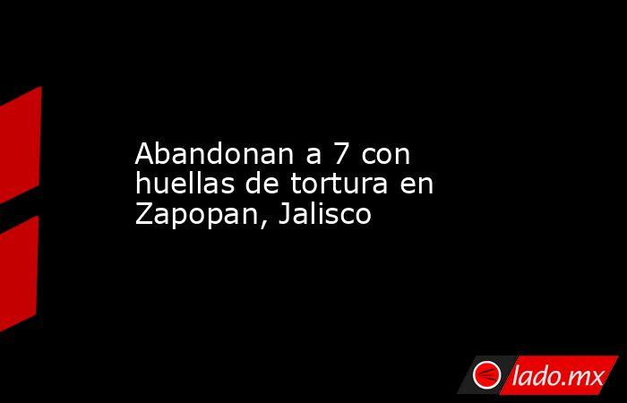 Abandonan a 7 con huellas de tortura en Zapopan, Jalisco. Noticias en tiempo real