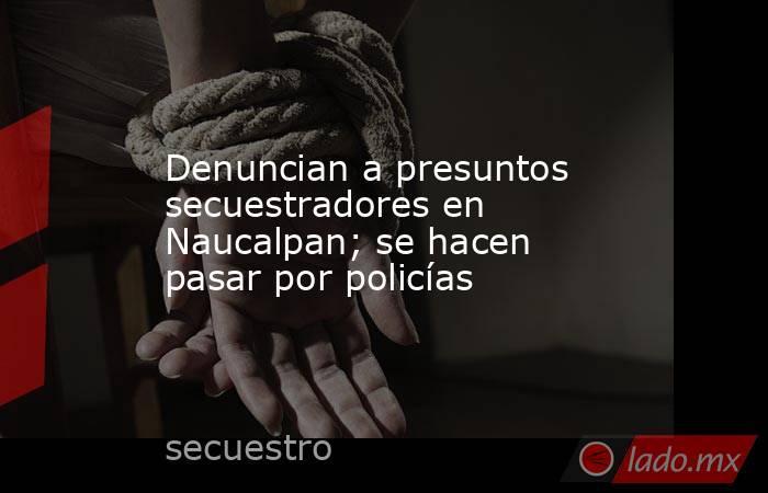 Denuncian a presuntos secuestradores en Naucalpan; se hacen pasar por policías. Noticias en tiempo real