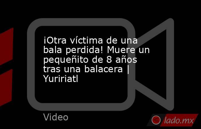 ¡Otra víctima de una bala perdida! Muere un pequeñito de 8 años tras una balacera | Yuririatl. Noticias en tiempo real