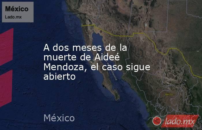 A dos meses de la muerte de Aideé Mendoza, el caso sigue abierto. Noticias en tiempo real