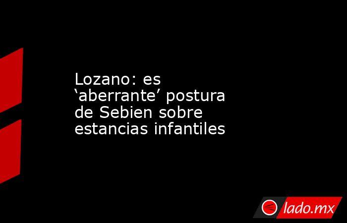 Lozano: es 'aberrante' postura de Sebien sobre estancias infantiles. Noticias en tiempo real