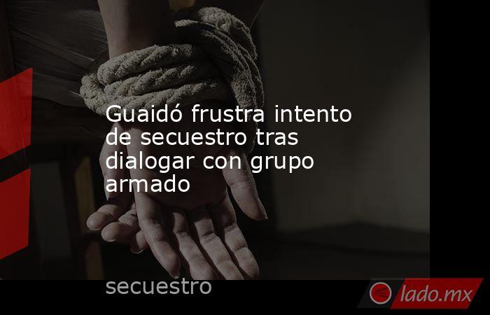 Guaidó frustra intento de secuestro tras dialogar con grupo armado. Noticias en tiempo real