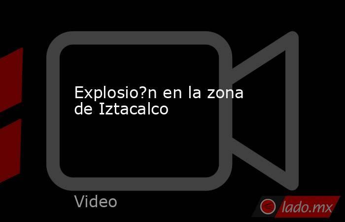 Explosio?n en la zona de Iztacalco. Noticias en tiempo real