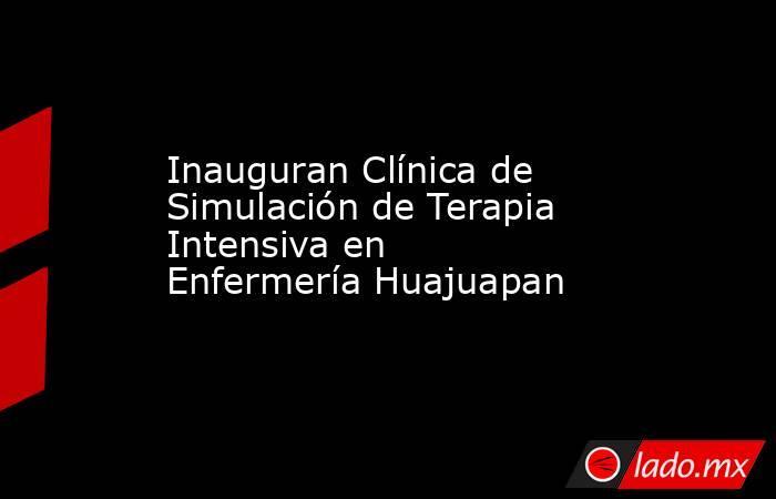 Inauguran Clínica de Simulación de Terapia Intensiva en Enfermería Huajuapan. Noticias en tiempo real