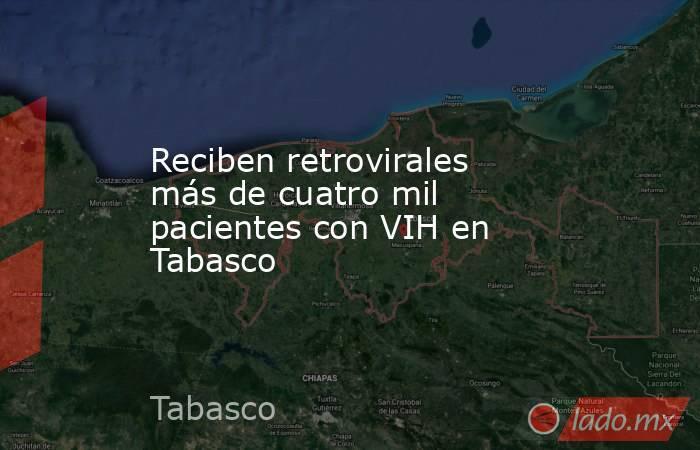 Reciben retrovirales más de cuatro mil pacientes con VIH en Tabasco. Noticias en tiempo real