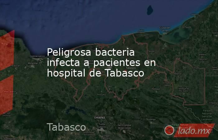 Peligrosa bacteria infecta a pacientes en hospital de Tabasco. Noticias en tiempo real