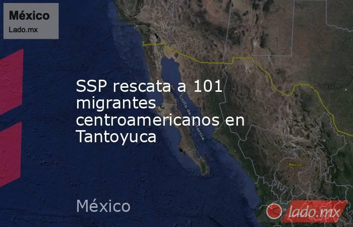 SSP rescata a 101 migrantes centroamericanos en Tantoyuca. Noticias en tiempo real