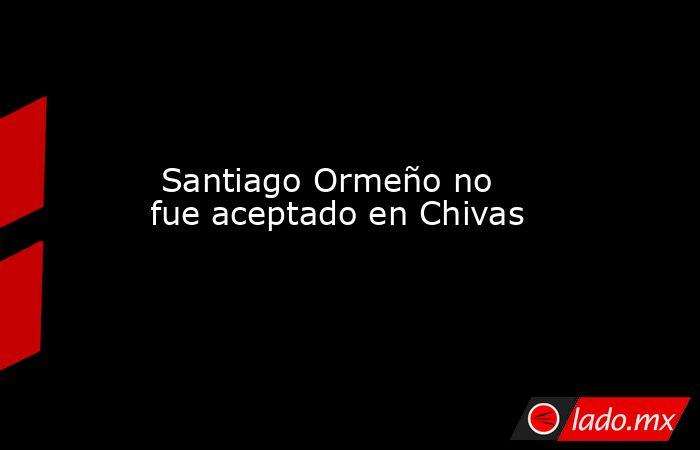 Santiago Ormeño no fue aceptado en Chivas. Noticias en tiempo real