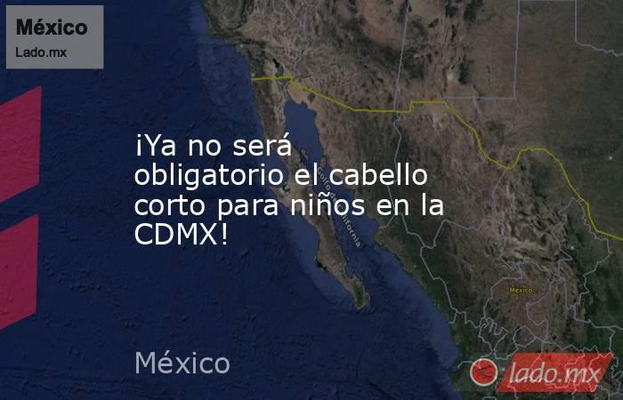 ¡Ya no será obligatorio el cabello corto para niños en la CDMX!. Noticias en tiempo real