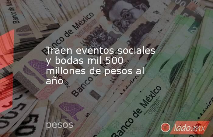 Traen eventos sociales y bodas mil 500 millones de pesos al año. Noticias en tiempo real