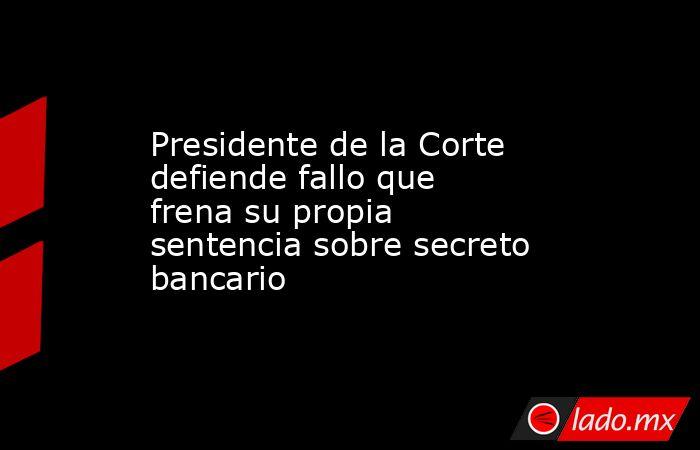 Presidente de la Corte defiende fallo que frena su propia sentencia sobre secreto bancario . Noticias en tiempo real