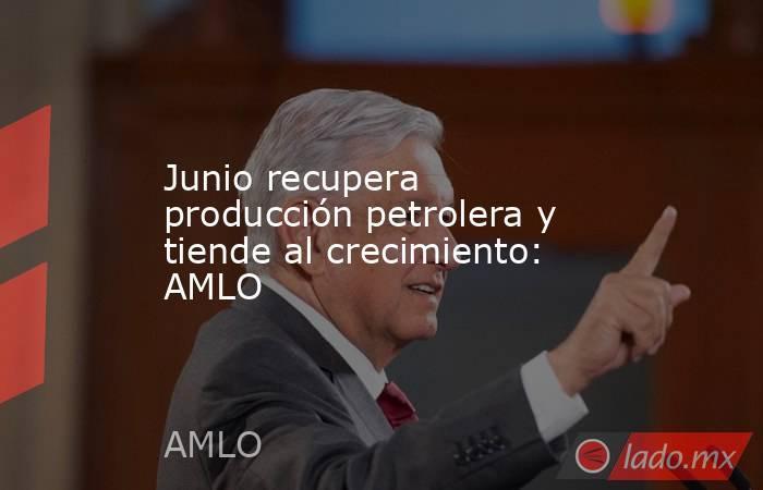 Junio recupera producción petrolera y tiende al crecimiento: AMLO. Noticias en tiempo real
