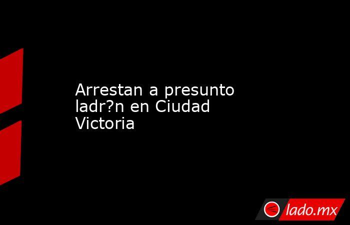 Arrestan a presunto ladr?n en Ciudad Victoria. Noticias en tiempo real