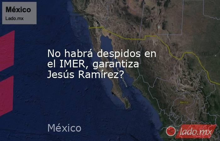 No habrá despidos en el IMER, garantiza Jesús Ramírez?. Noticias en tiempo real